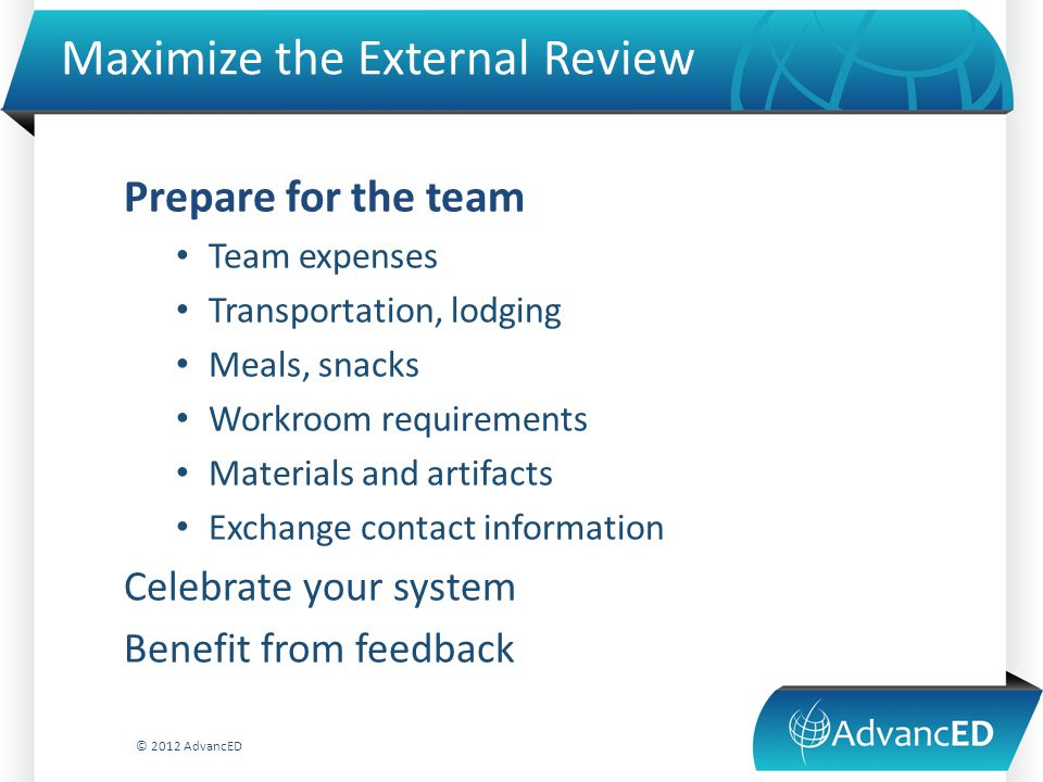 Maximize the External Review Prepare for the team Team expenses Transportation, lodging Meals, snacks Workroom requirements Materials and artifacts Exchange contact information Celebrate your system Benefit from feedback © 2012 AdvancED