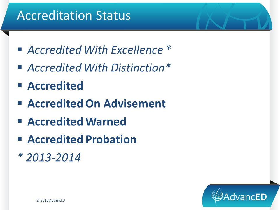 Accreditation Status  Accredited With Excellence *  Accredited With Distinction*  Accredited  Accredited On Advisement  Accredited Warned  Accredited Probation * 2013-2014 © 2012 AdvancED
