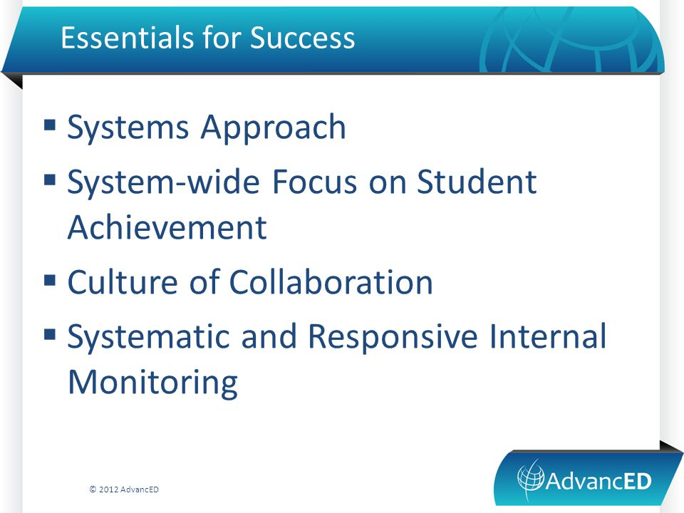 Essentials for Success  Systems Approach  System-wide Focus on Student Achievement  Culture of Collaboration  Systematic and Responsive Internal Monitoring © 2012 AdvancED