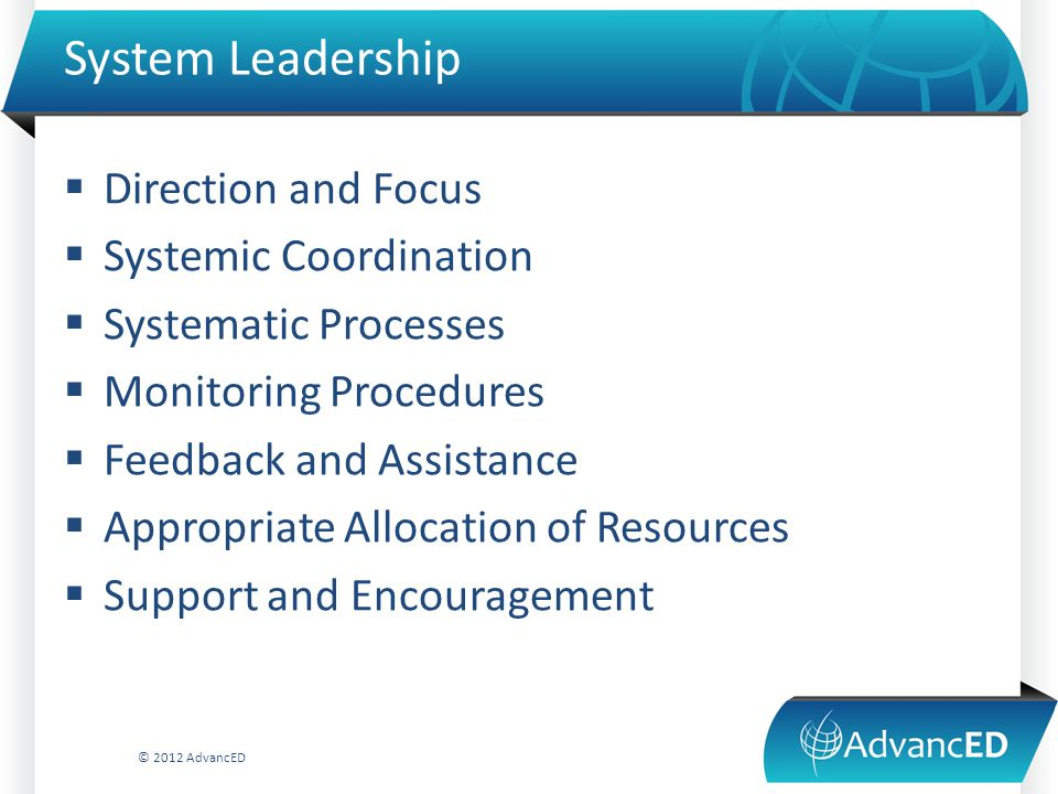 System Leadership  Direction and Focus  Systemic Coordination  Systematic Processes  Monitoring Procedures  Feedback and Assistance  Appropriate Allocation of Resources  Support and Encouragement © 2012 AdvancED