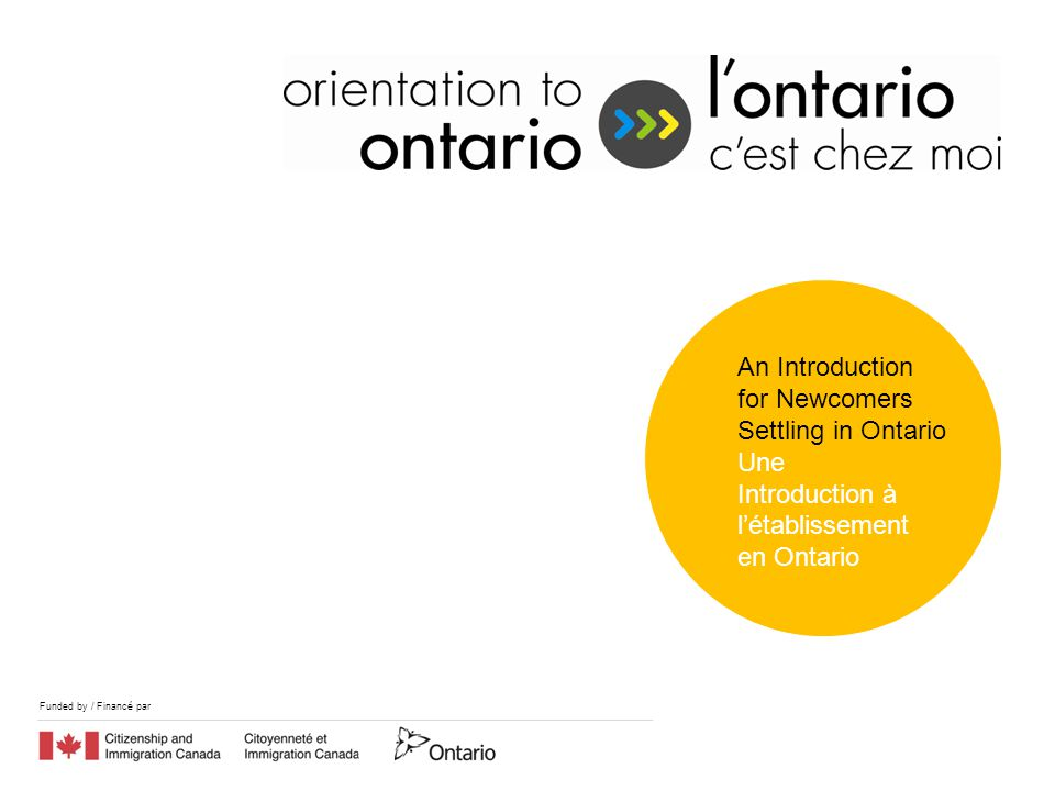 Funded by / Financé par Orientation to Ontario (O2O) is a bilingual pilot project funded by Citizenship and Immigration Canada (CIC) and the Ontario Ministry of Citizenship and Immigration (MCI).