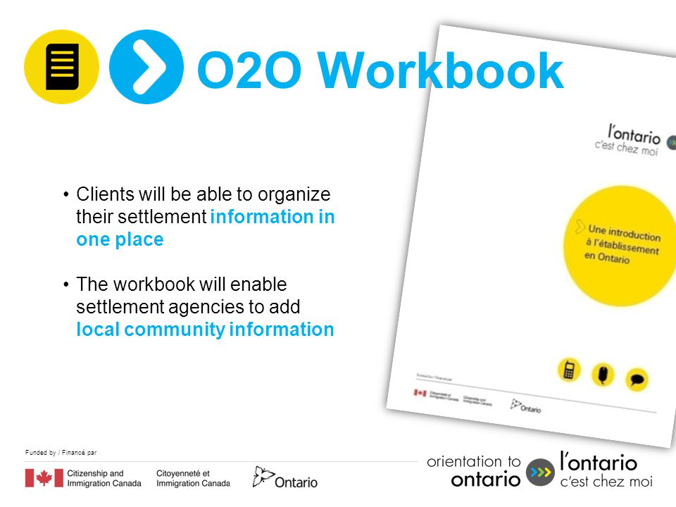 Funded by / Financé par Clients will be able to organize their settlement information in one place The workbook will enable settlement agencies to add local community information O2O Workbook