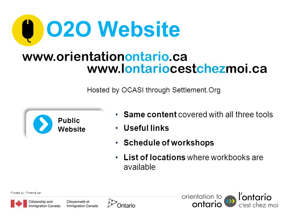 Funded by / Financé par O2O Website www.orientationontario.ca www.lontariocestchezmoi.ca Hosted by OCASI through Settlement.Org Same content covered w