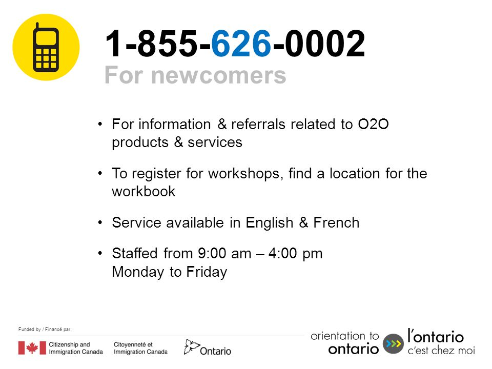 Funded by / Financé par 1-855-626-0002 For information & referrals related to O2O products & services To register for workshops, find a location for the workbook Service available in English & French Staffed from 9:00 am – 4:00 pm Monday to Friday For newcomers