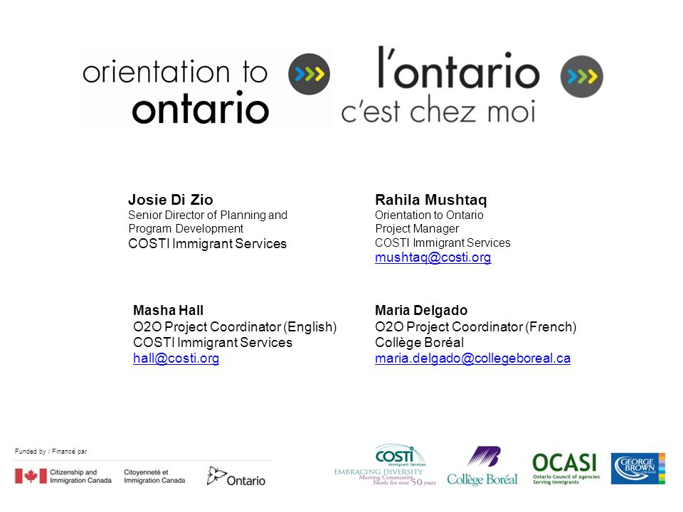 Funded by / Financé par Josie Di Zio Senior Director of Planning and Program Development COSTI Immigrant Services Rahila Mushtaq Orientation to Ontario Project Manager COSTI Immigrant Services mushtaq@costi.org Masha Hall O2O Project Coordinator (English) COSTI Immigrant Services hall@costi.org Maria Delgado O2O Project Coordinator (French) Collège Boréal maria.delgado@collegeboreal.ca