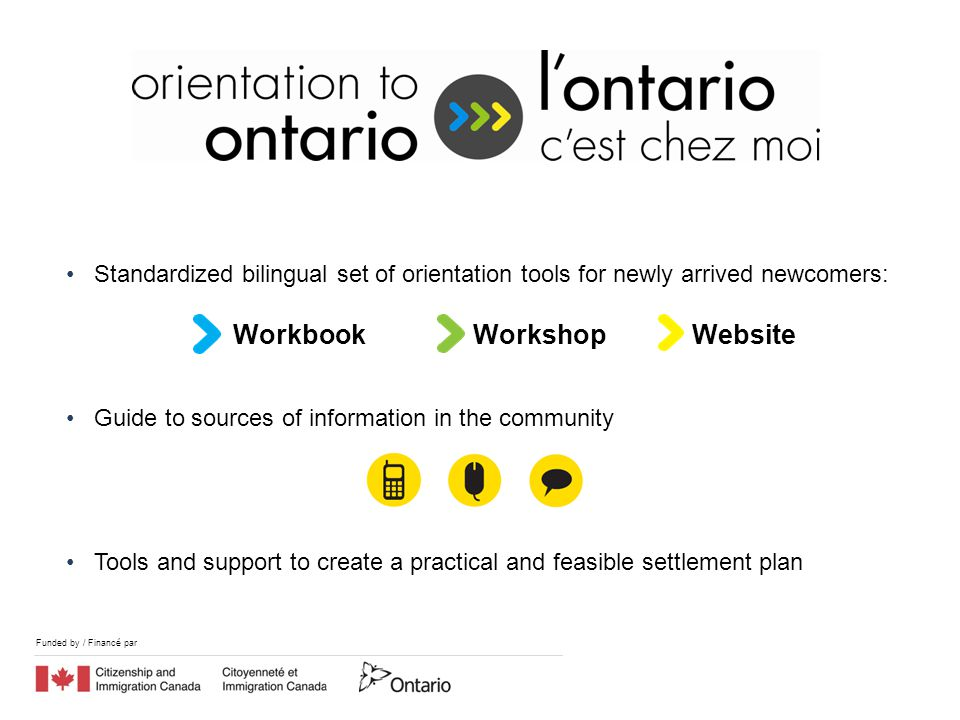 Funded by / Financé par Workbook Workshop Website Standardized bilingual set of orientation tools for newly arrived newcomers: Guide to sources of information in the community Tools and support to create a practical and feasible settlement plan