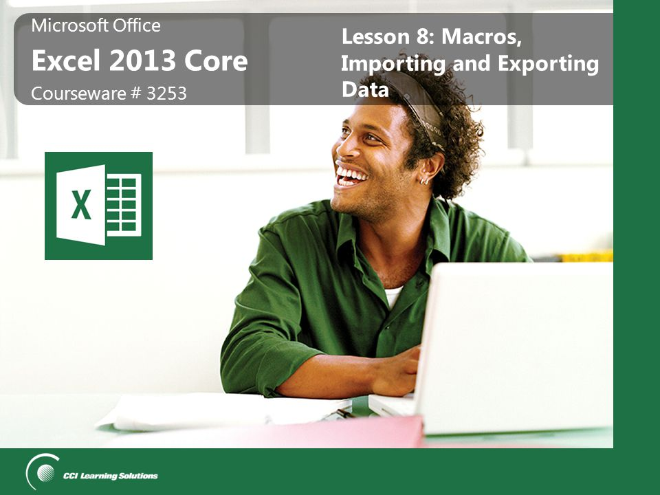 Microsoft Office Excel 2013 Core Microsoft Office Excel 2013 Core Courseware # 3253 Lesson 8: Macros, Importing and Exporting Data