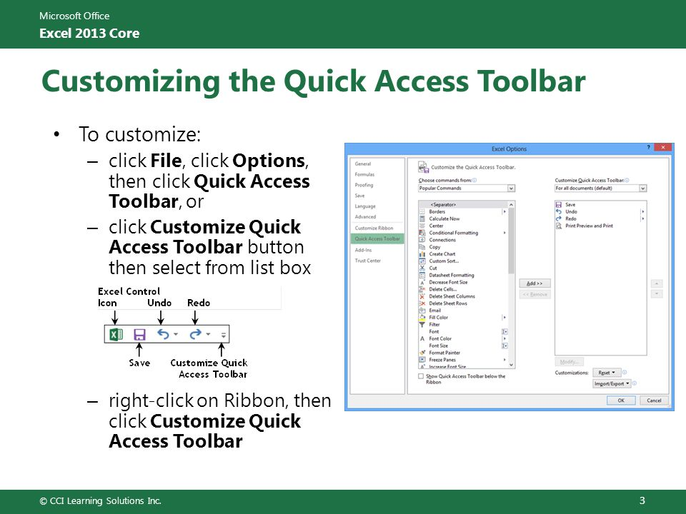 Microsoft Office Excel 2013 Core Customizing the Ribbon To customize: – click File, click Options, then click Customize Ribbon, or – right-click on Ribbon, then click Customize the Ribbon © CCI Learning Solutions Inc.