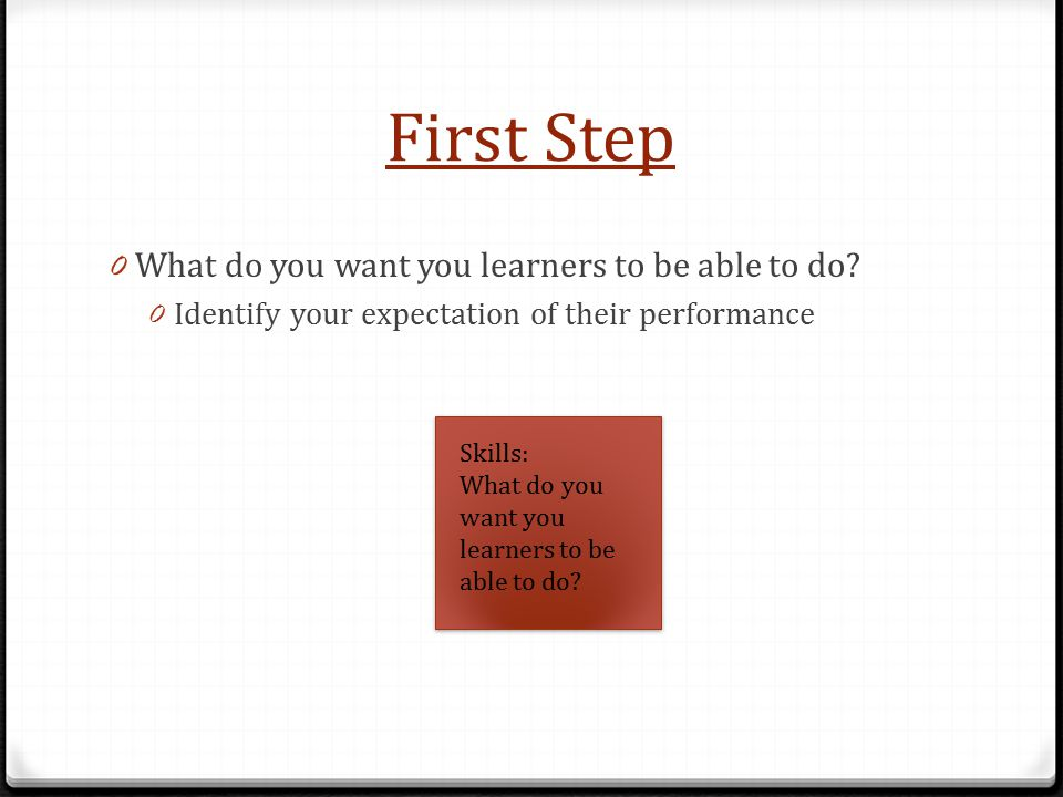 First Step 0 What do you want you learners to be able to do.
