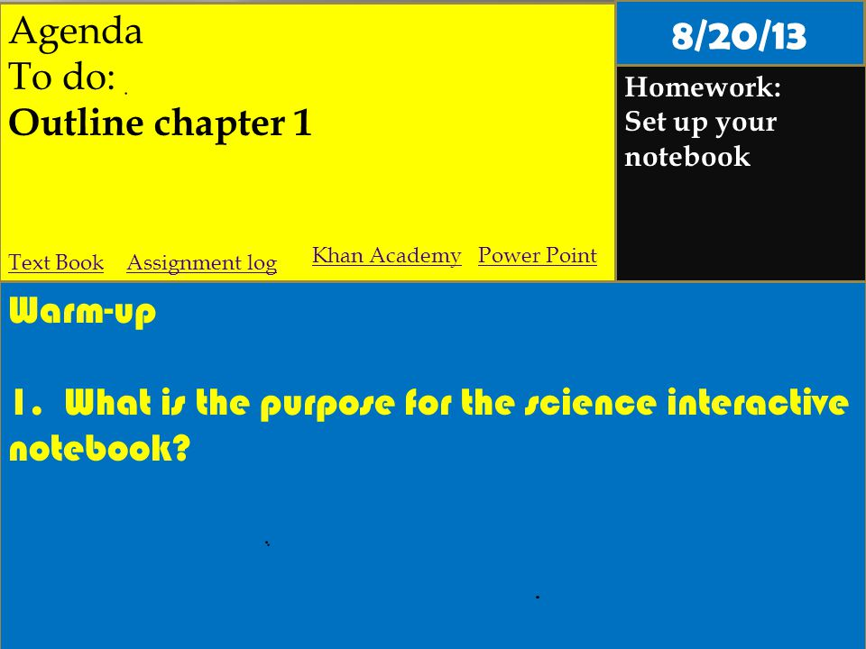 Agenda To do: Outline chapter 1 Homework: Set up your notebook Warm-up 1. What is the purpose for the science interactive notebook? Assignment logText