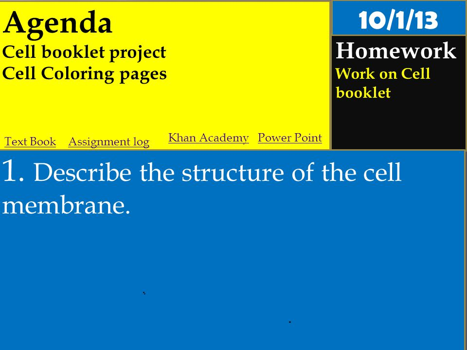 Agenda Cell booklet project Cell Coloring pages Homework Work on Cell booklet 1. Describe the structure of the cell membrane. Assignment logText Book