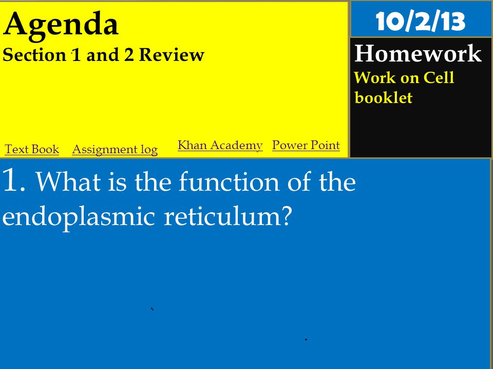 Agenda Section 1 and 2 Review Homework Work on Cell booklet 1. What is the function of the endoplasmic reticulum? Assignment logText Book Khan Academy