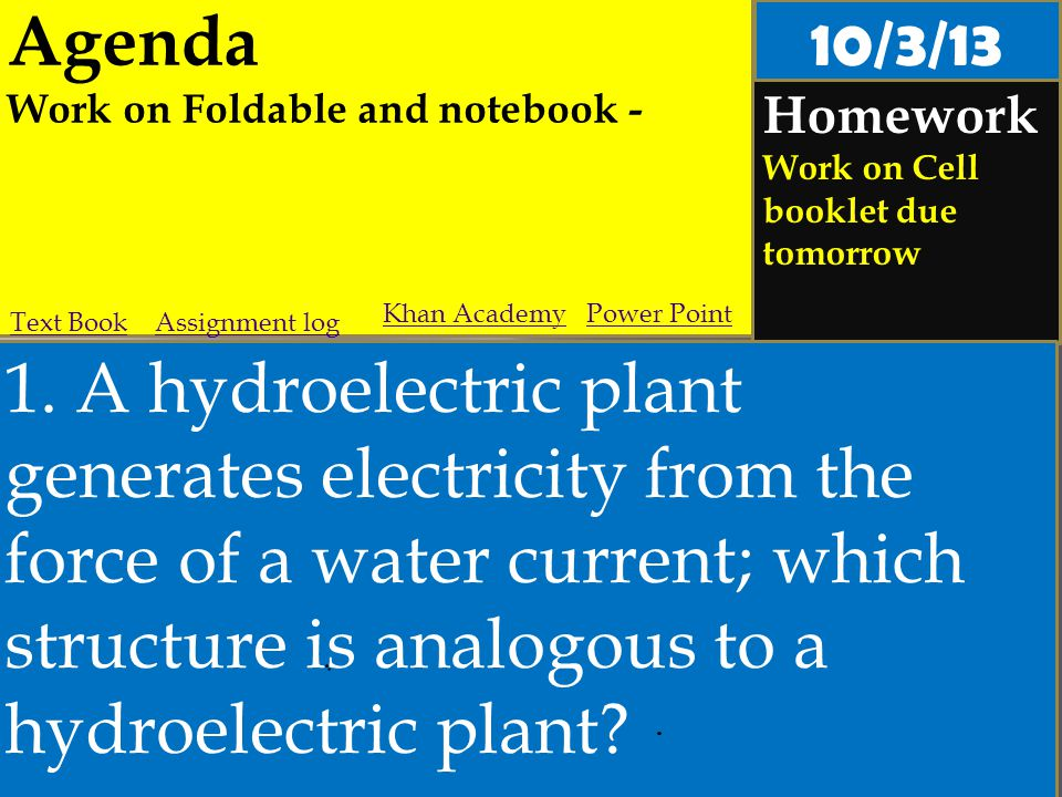 Agenda Work on Foldable and notebook - Homework Work on Cell booklet due tomorrow 1. A hydroelectric plant generates electricity from the force of a w