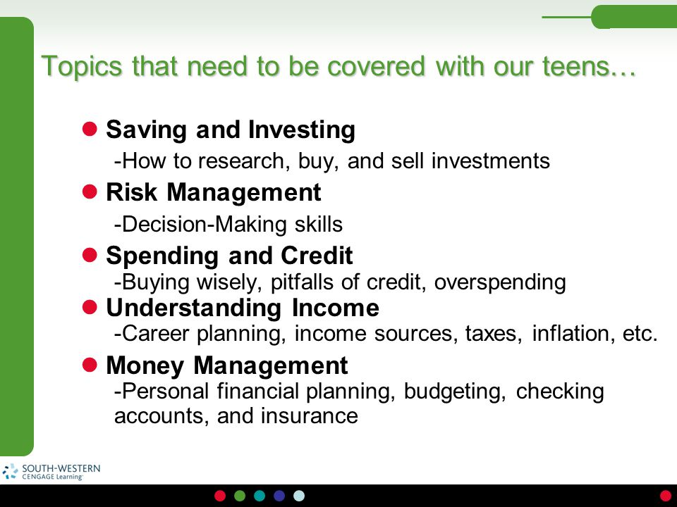 Topics that need to be covered with our teens… Saving and Investing -How to research, buy, and sell investments Risk Management -Decision-Making skill
