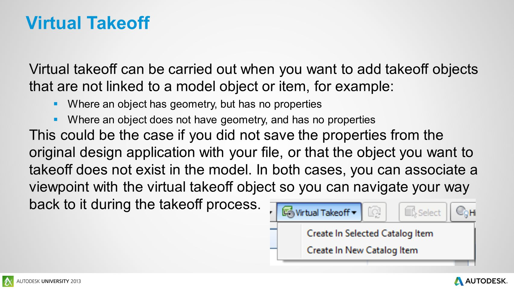 Virtual takeoff can be carried out when you want to add takeoff objects that are not linked to a model object or item, for example:  Where an object has geometry, but has no properties  Where an object does not have geometry, and has no properties This could be the case if you did not save the properties from the original design application with your file, or that the object you want to takeoff does not exist in the model.
