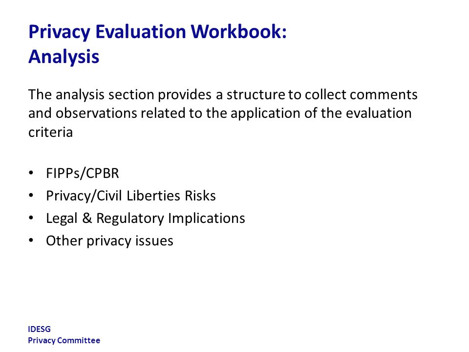 IDESG Privacy Committee Privacy Evaluation Workbook: Analysis The analysis section provides a structure to collect comments and observations related to the application of the evaluation criteria FIPPs/CPBR Privacy/Civil Liberties Risks Legal & Regulatory Implications Other privacy issues