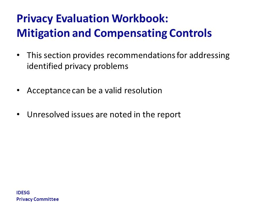 IDESG Privacy Committee Privacy Evaluation Workbook: Mitigation and Compensating Controls This section provides recommendations for addressing identified privacy problems Acceptance can be a valid resolution Unresolved issues are noted in the report