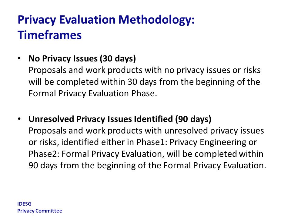 IDESG Privacy Committee Privacy Evaluation Criteria The most important component of the PEM is the evaluation criteria The evaluation criteria include Fair Information Practice Principles (FIPPs) and defined potential privacy and identity- related civil liberties risks – FIPPs include the FIPPs articulated in the 2011 NSTIC foundational document and the Consumer Privacy Bill of Rights – Potential risks are an adaptation of Solove's privacy taxonomy These criteria are non-exclusive Not all criteria will be relevant in every instance
