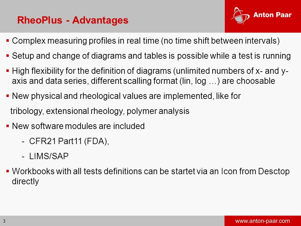 3 RheoPlus - Advantages  Complex measuring profiles in real time (no time shift between intervals)  Setup and change of diagrams and tables is possi