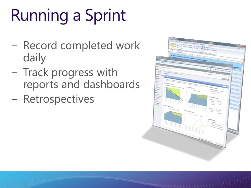 Running a Sprint −Record completed work daily −Track progress with reports and dashboards −Retrospectives