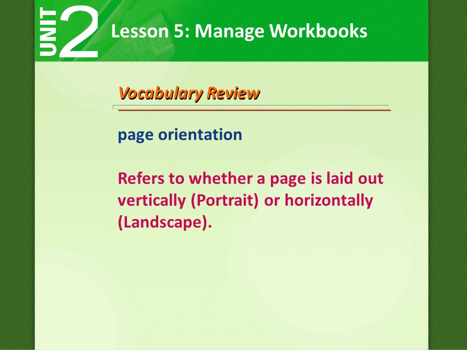 Lesson 5: Manage Workbooks Vocabulary Review page orientation Refers to whether a page is laid out vertically (Portrait) or horizontally (Landscape).