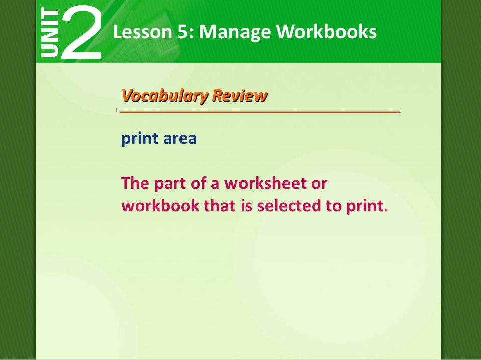Lesson 5: Manage Workbooks Vocabulary Review print area The part of a worksheet or workbook that is selected to print.