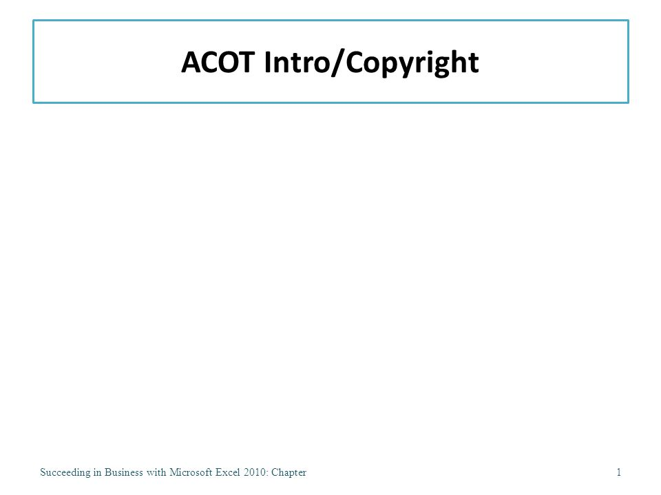 ACOT Intro/Copyright Succeeding in Business with Microsoft Excel 2010: Chapter1