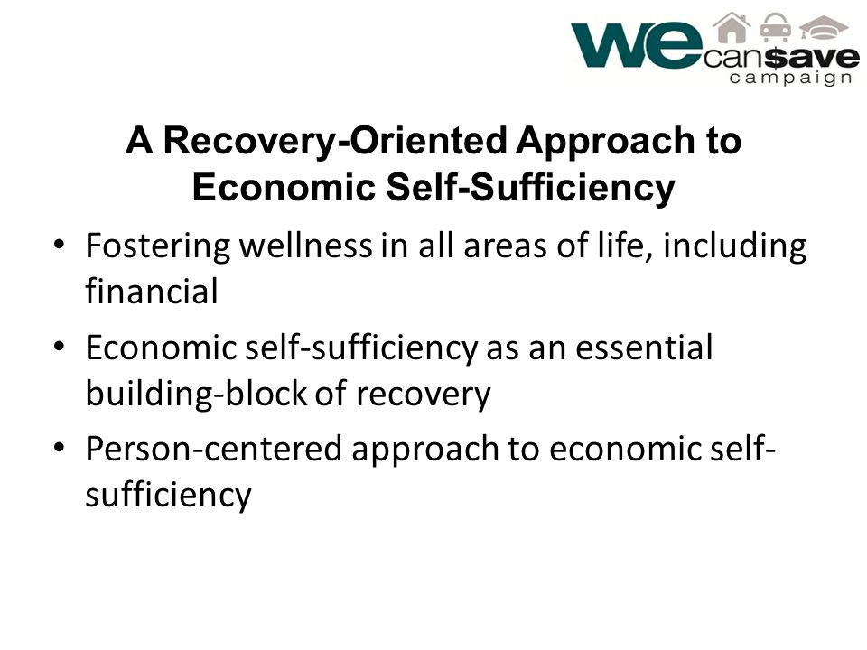 A Recovery-Oriented Approach to Economic Self-Sufficiency Fostering wellness in all areas of life, including financial Economic self-sufficiency as an essential building-block of recovery Person-centered approach to economic self- sufficiency