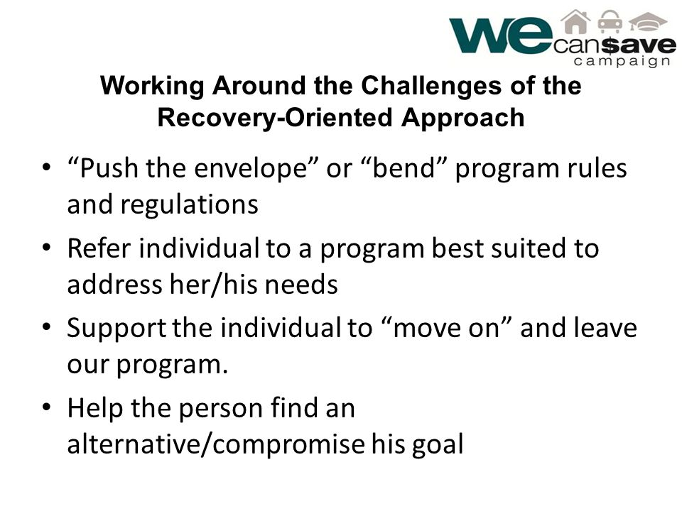 Working Around the Challenges of the Recovery-Oriented Approach Push the envelope or bend program rules and regulations Refer individual to a program best suited to address her/his needs Support the individual to move on and leave our program.