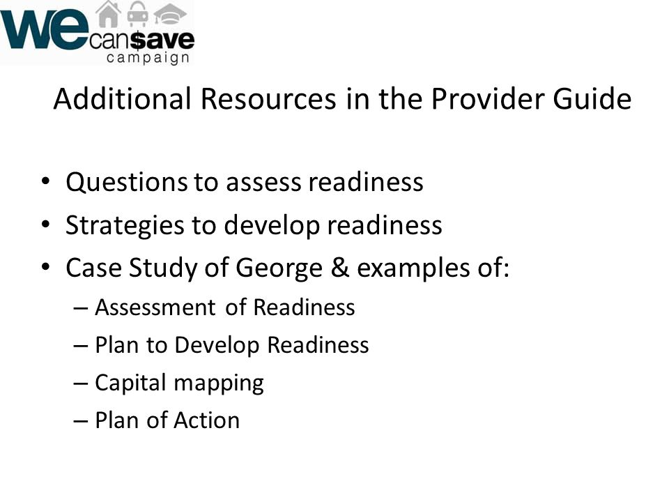 Additional Resources in the Provider Guide Questions to assess readiness Strategies to develop readiness Case Study of George & examples of: – Assessment of Readiness – Plan to Develop Readiness – Capital mapping – Plan of Action