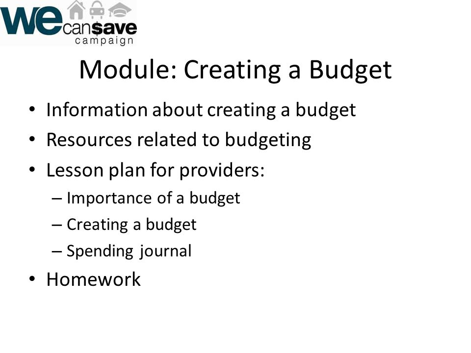 Module: Creating a Budget Information about creating a budget Resources related to budgeting Lesson plan for providers: – Importance of a budget – Creating a budget – Spending journal Homework