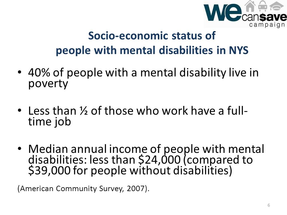 40% of people with a mental disability live in poverty Less than ½ of those who work have a full- time job Median annual income of people with mental disabilities: less than $24,000 (compared to $39,000 for people without disabilities) (American Community Survey, 2007).