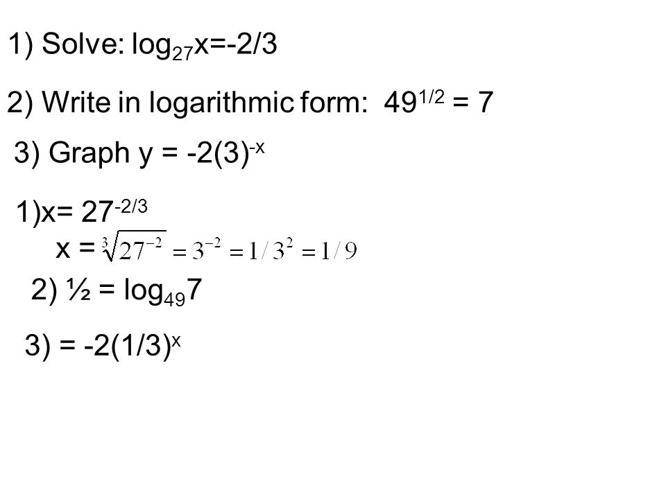 1) Solve: log 27 x=-2/3 2) Write in logarithmic form: 49 1/2 = 7 3) Graph y = -2(3) -x 1)x= 27 -2/3 x = 2) ½ = log 49 7 3) = -2(1/3) x
