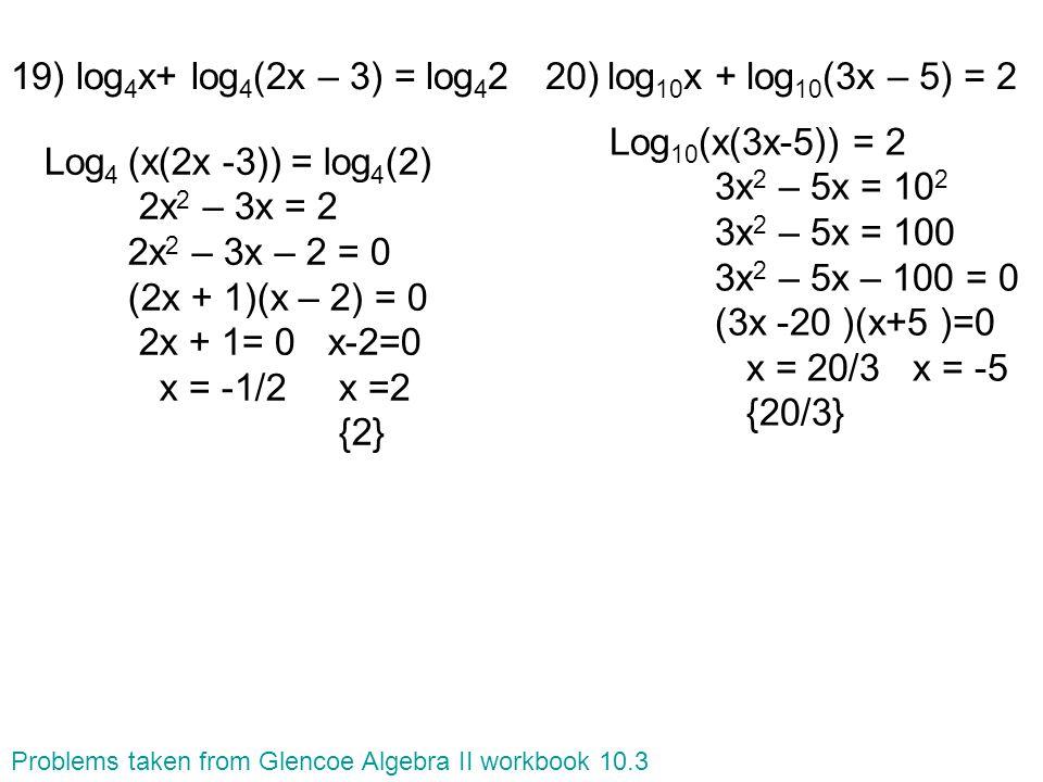 20) log 10 x + log 10 (3x – 5) = 219) log 4 x+ log 4 (2x – 3) = log 4 2 Log 4 (x(2x -3)) = log 4 (2) 2x 2 – 3x = 2 2x 2 – 3x – 2 = 0 (2x + 1)(x – 2) = 0 2x + 1= 0 x-2=0 x = -1/2 x =2 {2} Log 10 (x(3x-5)) = 2 3x 2 – 5x = 10 2 3x 2 – 5x = 100 3x 2 – 5x – 100 = 0 (3x -20 )(x+5 )=0 x = 20/3 x = -5 {20/3} Problems taken from Glencoe Algebra II workbook 10.3