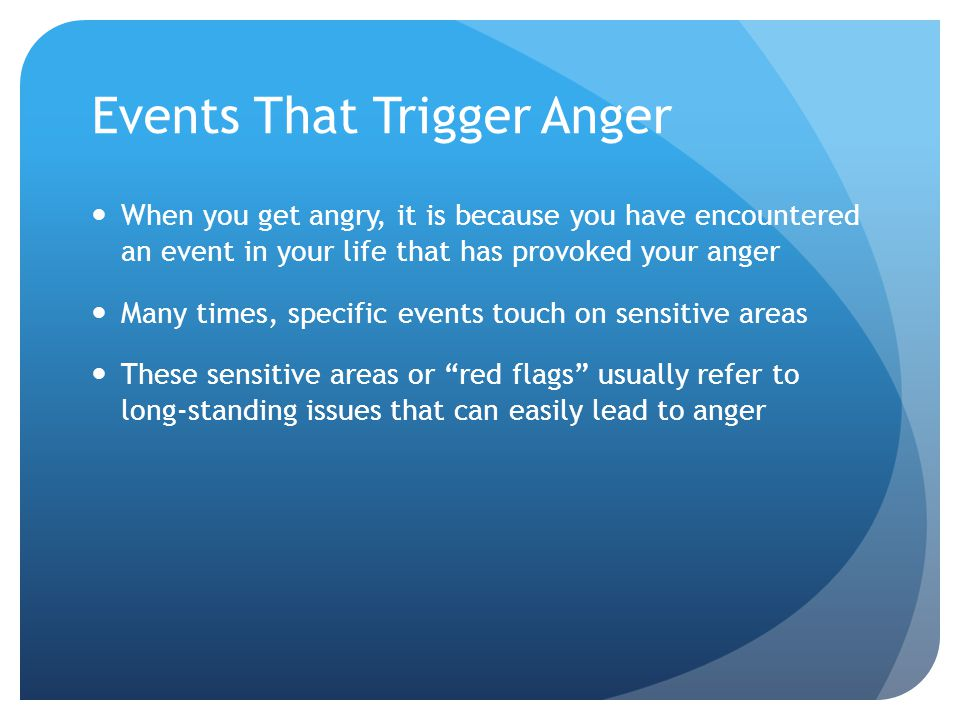Events That Trigger Anger When you get angry, it is because you have encountered an event in your life that has provoked your anger Many times, specif