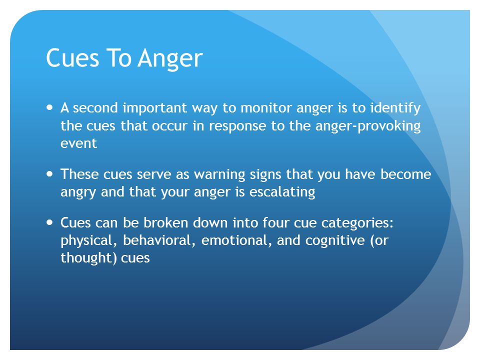 Cues To Anger A second important way to monitor anger is to identify the cues that occur in response to the anger-provoking event These cues serve as