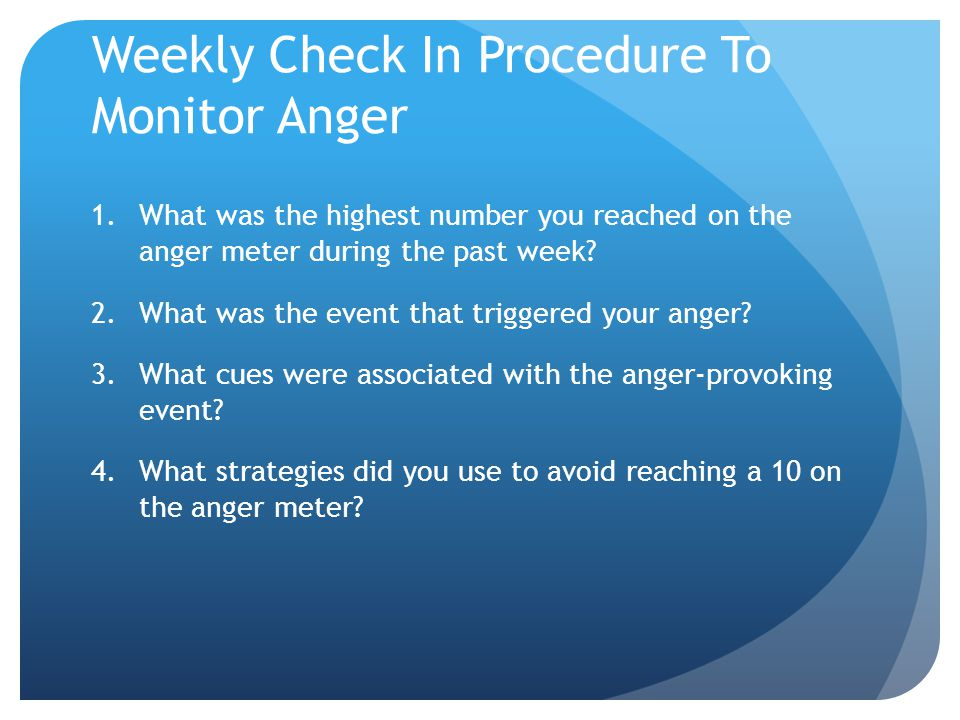 Weekly Check In Procedure To Monitor Anger 1.What was the highest number you reached on the anger meter during the past week? 2.What was the event tha