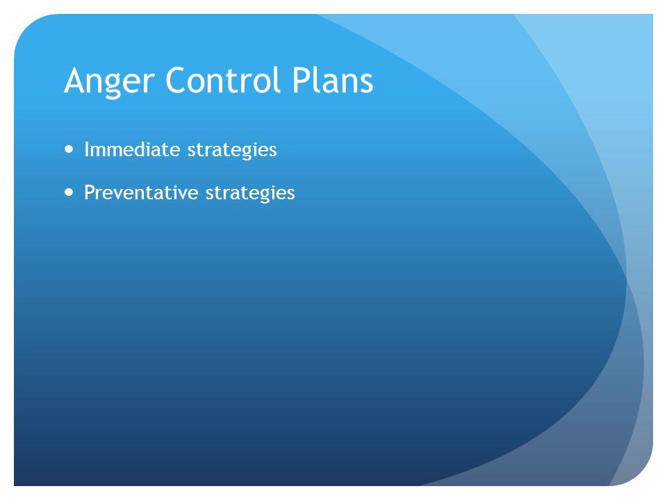 Anger Control Plans Immediate strategies Preventative strategies