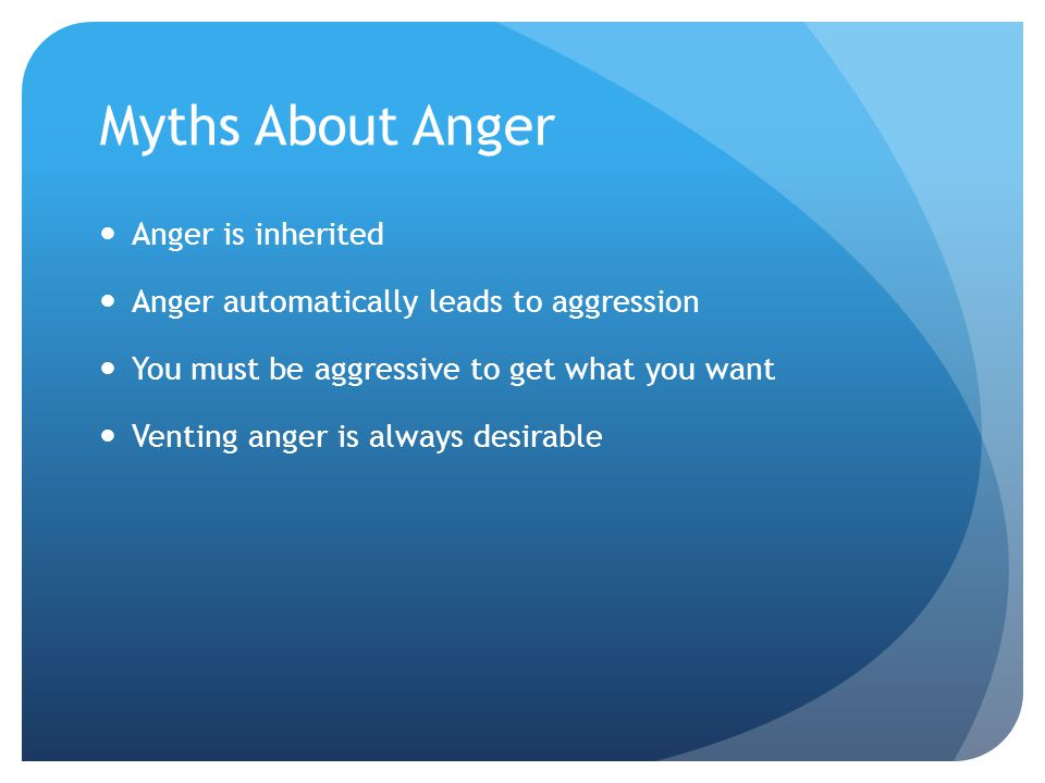 Myths About Anger Anger is inherited Anger automatically leads to aggression You must be aggressive to get what you want Venting anger is always desir