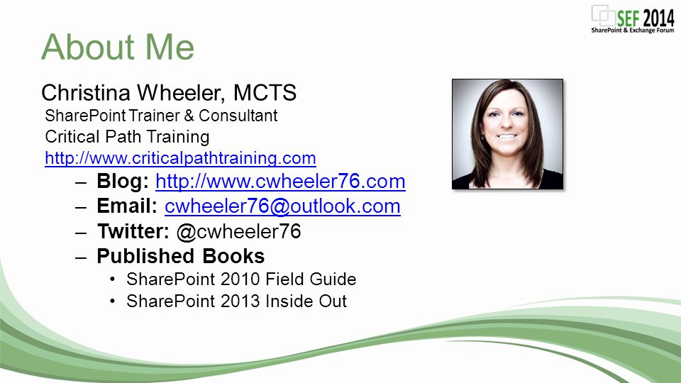 About Me Christina Wheeler, MCTS SharePoint Trainer & Consultant Critical Path Training http://www.criticalpathtraining.com –Blog: http://www.cwheeler