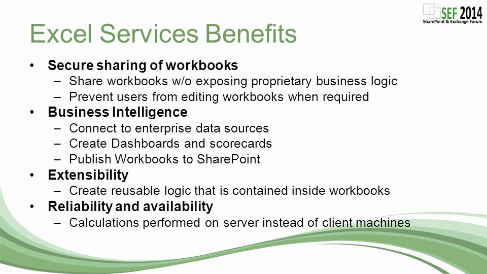 Excel Services Benefits Secure sharing of workbooks –Share workbooks w/o exposing proprietary business logic –Prevent users from editing workbooks whe
