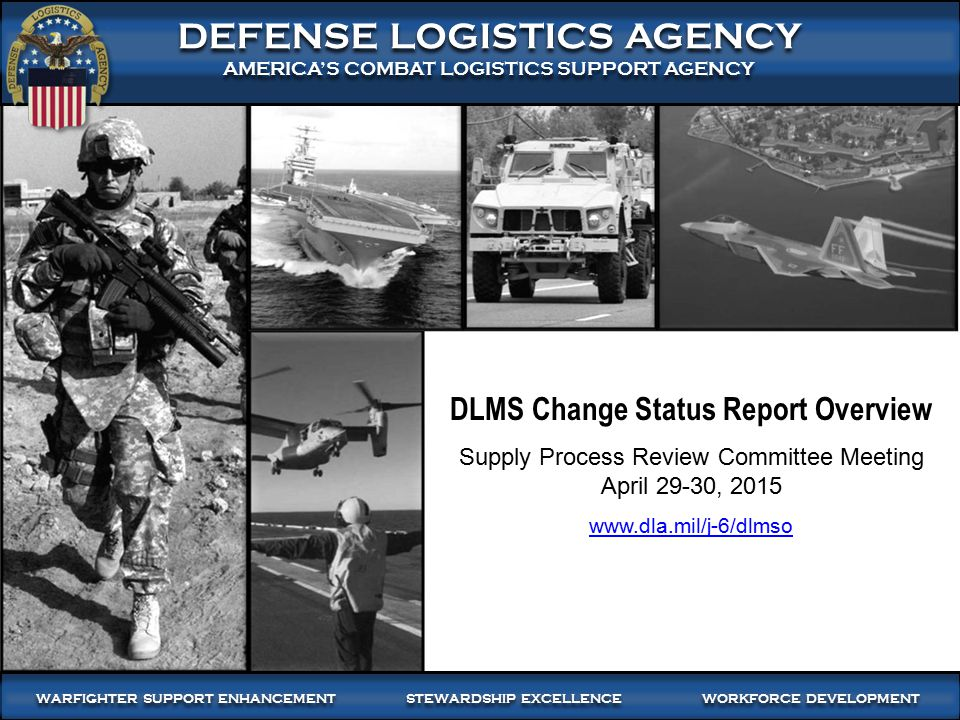 DEFENSE LOGISTICS AGENCY AMERICA'S COMBAT LOGISTICS SUPPORT AGENCY DEFENSE LOGISTICS AGENCY AMERICA'S COMBAT LOGISTICS SUPPORT AGENCY WARFIGHTER SUPPORT ENHANCEMENT STEWARDSHIP EXCELLENCE WORKFORCE DEVELOPMENT DLMS Change Status Report Overview Supply Process Review Committee Meeting April 29-30, 2015 www.dla.mil/j-6/dlmso