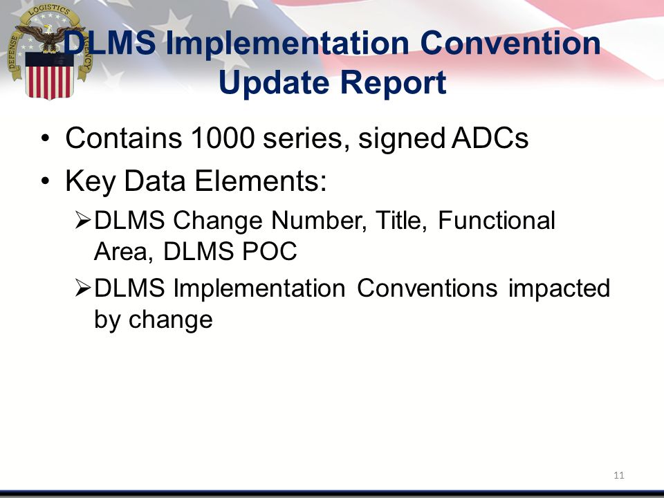 DLMS Implementation Convention Update Report Contains 1000 series, signed ADCs Key Data Elements:  DLMS Change Number, Title, Functional Area, DLMS POC  DLMS Implementation Conventions impacted by change 11