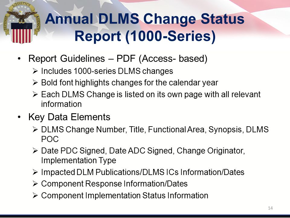Annual DLMS Change Status Report (1000-Series) Report Guidelines – PDF (Access- based)  Includes 1000-series DLMS changes  Bold font highlights changes for the calendar year  Each DLMS Change is listed on its own page with all relevant information Key Data Elements  DLMS Change Number, Title, Functional Area, Synopsis, DLMS POC  Date PDC Signed, Date ADC Signed, Change Originator, Implementation Type  Impacted DLM Publications/DLMS ICs Information/Dates  Component Response Information/Dates  Component Implementation Status Information 14