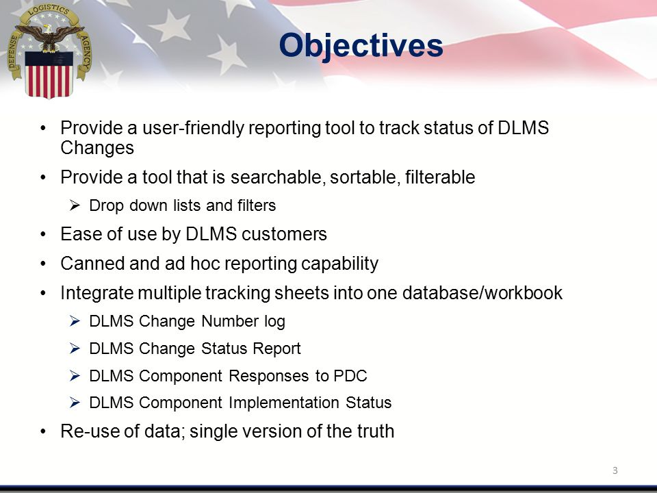 Objectives Provide a user-friendly reporting tool to track status of DLMS Changes Provide a tool that is searchable, sortable, filterable  Drop down lists and filters Ease of use by DLMS customers Canned and ad hoc reporting capability Integrate multiple tracking sheets into one database/workbook  DLMS Change Number log  DLMS Change Status Report  DLMS Component Responses to PDC  DLMS Component Implementation Status Re-use of data; single version of the truth 3
