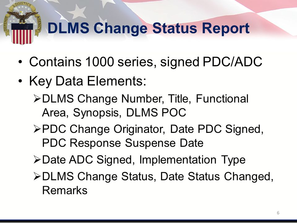 DLMS Change Status Report Contains 1000 series, signed PDC/ADC Key Data Elements:  DLMS Change Number, Title, Functional Area, Synopsis, DLMS POC  PDC Change Originator, Date PDC Signed, PDC Response Suspense Date  Date ADC Signed, Implementation Type  DLMS Change Status, Date Status Changed, Remarks 6