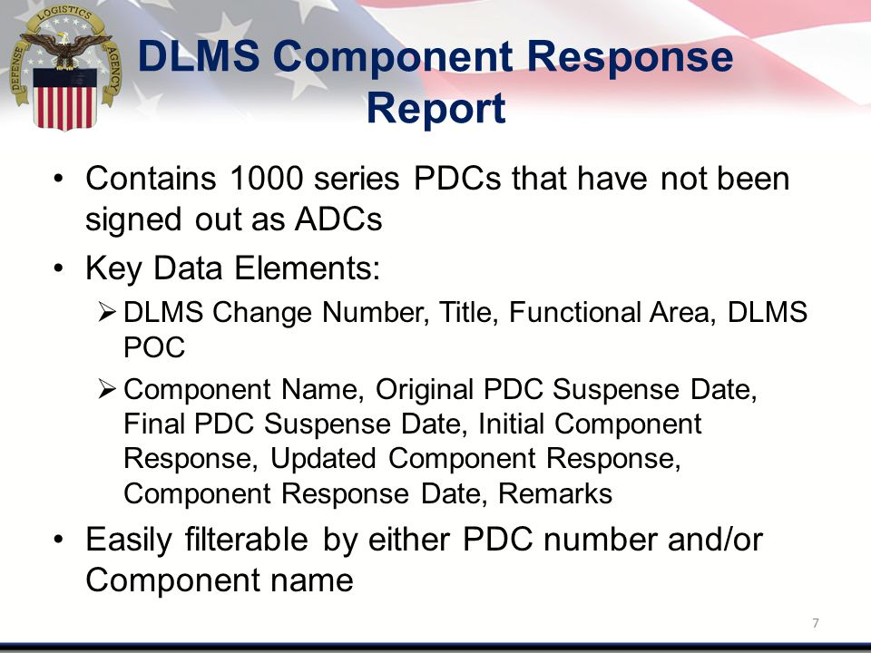 DLMS Component Response Report Contains 1000 series PDCs that have not been signed out as ADCs Key Data Elements:  DLMS Change Number, Title, Functional Area, DLMS POC  Component Name, Original PDC Suspense Date, Final PDC Suspense Date, Initial Component Response, Updated Component Response, Component Response Date, Remarks Easily filterable by either PDC number and/or Component name 7
