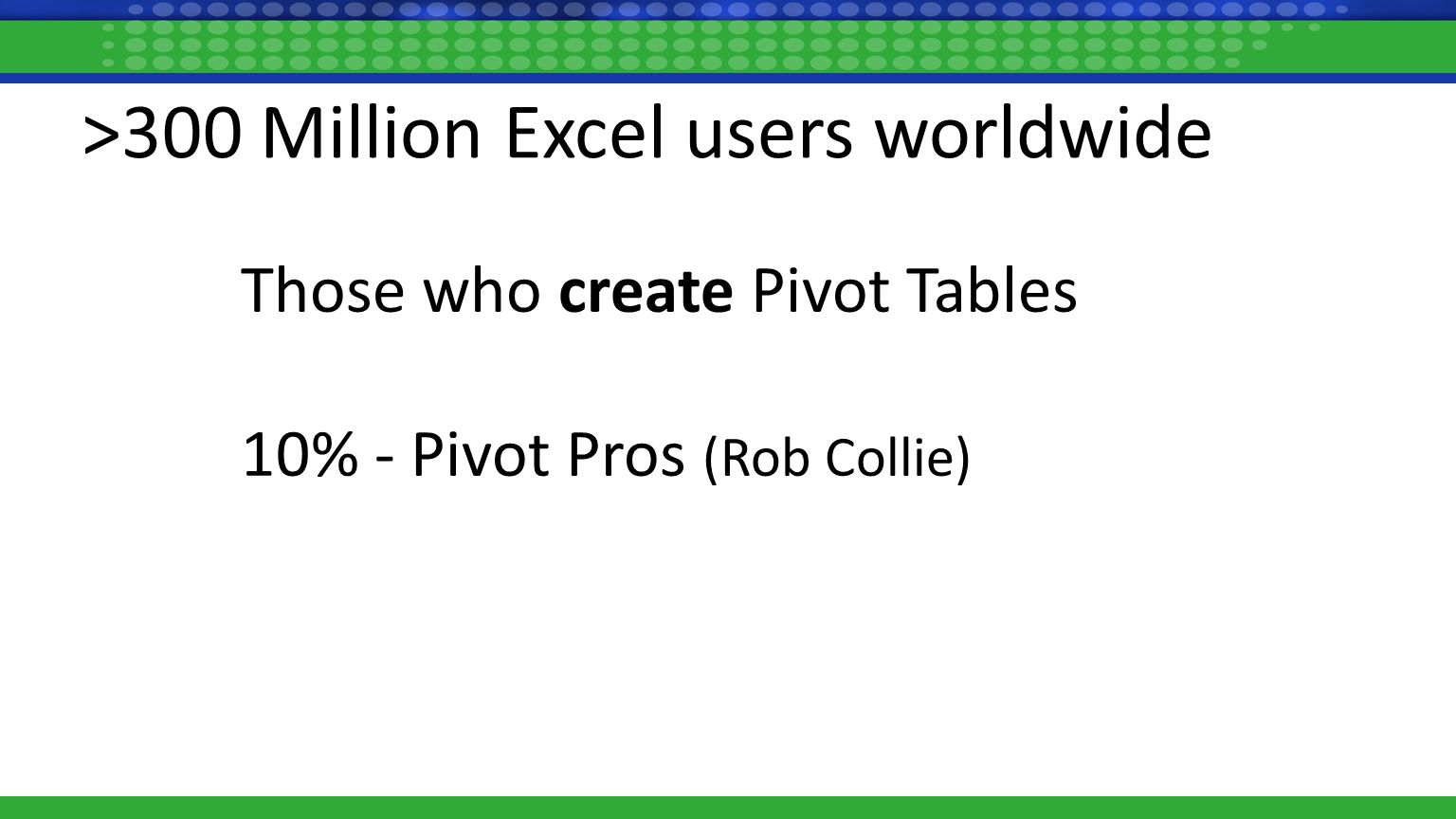 >300 Million Excel users worldwide Those who create Pivot Tables 10% - Pivot Pros (Rob Collie)