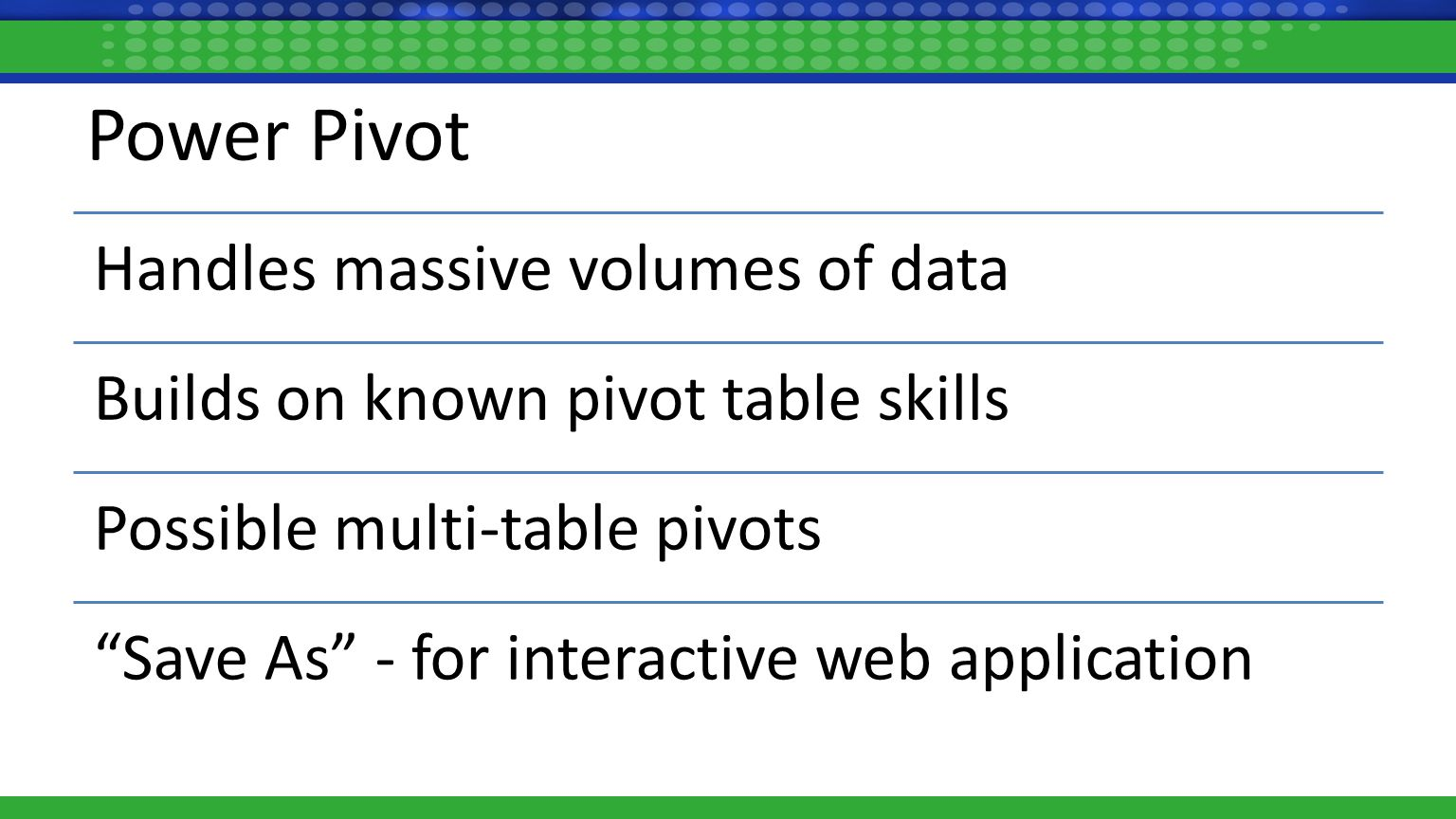 Power Pivot Handles massive volumes of data Builds on known pivot table skills Possible multi-table pivots Save As - for interactive web application