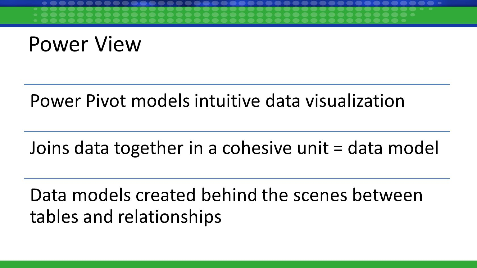 Power View Power Pivot models intuitive data visualization Joins data together in a cohesive unit = data model Data models created behind the scenes between tables and relationships